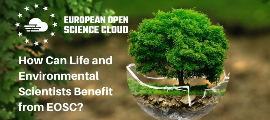 How Can Life and Environmental Scientists Benefit from EOSC?